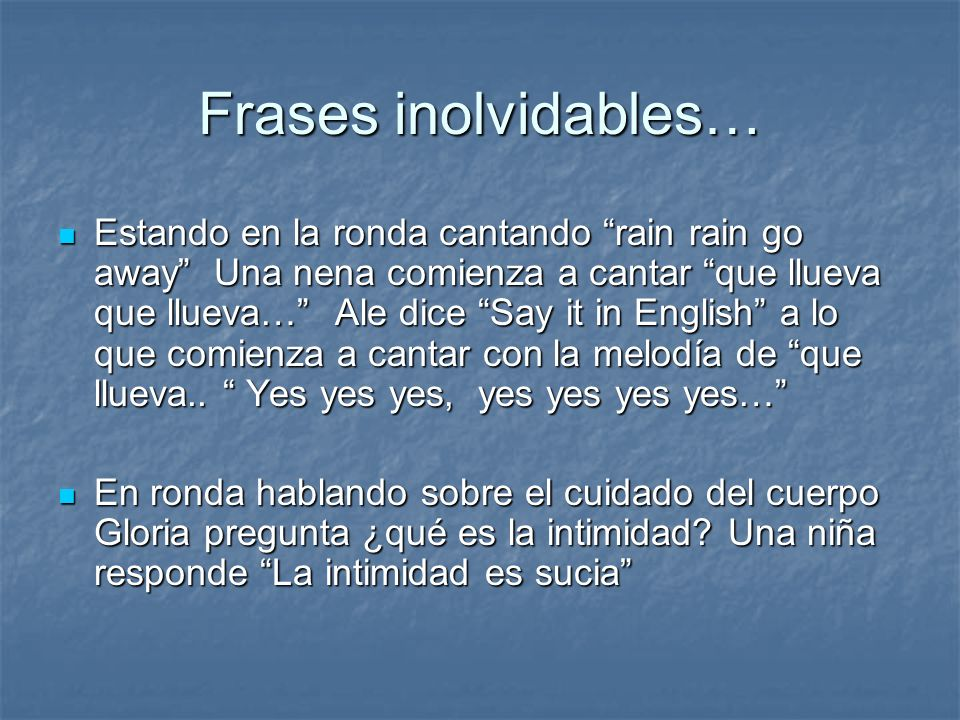 Frases inolvidables… Estando en la ronda cantando rain rain go away Una nena comienza a cantar que llueva que llueva… Ale dice Say it in English a lo
