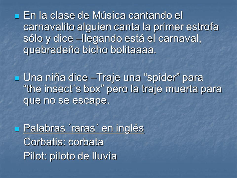 En la clase de Música cantando el carnavalito alguien canta la primer estrofa sólo y dice –llegando está el carnaval, quebradeño bicho bolitaaaa. En l