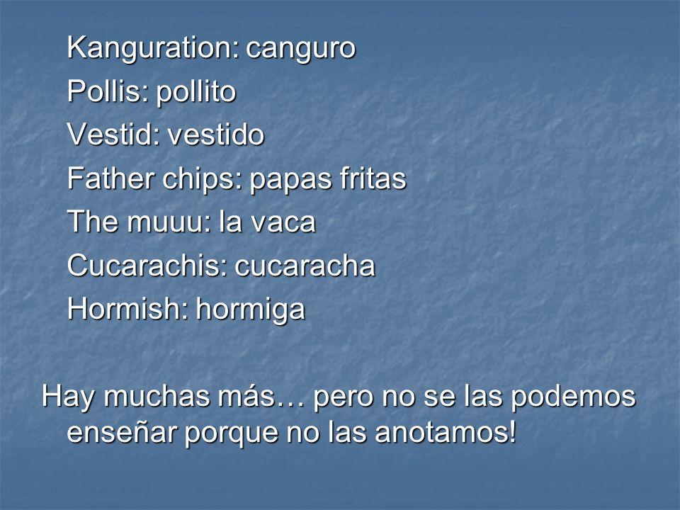 Kanguration: canguro Pollis: pollito Vestid: vestido Father chips: papas fritas The muuu: la vaca Cucarachis: cucaracha Hormish: hormiga Hay muchas má