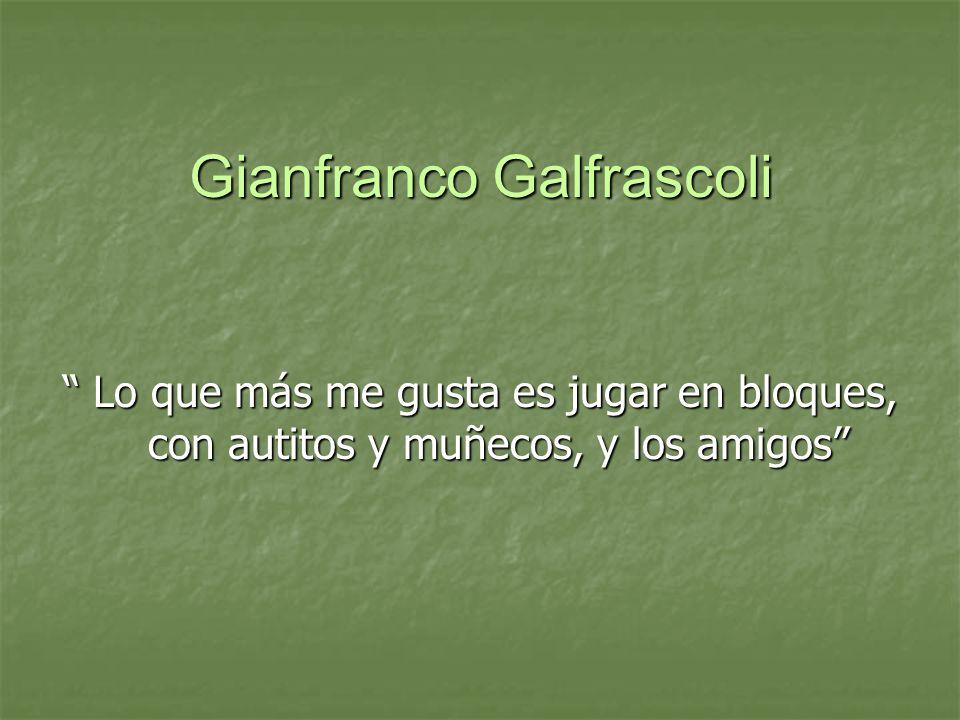 Gianfranco Galfrascoli Lo que más me gusta es jugar en bloques, con autitos y muñecos, y los amigos Lo que más me gusta es jugar en bloques, con autit