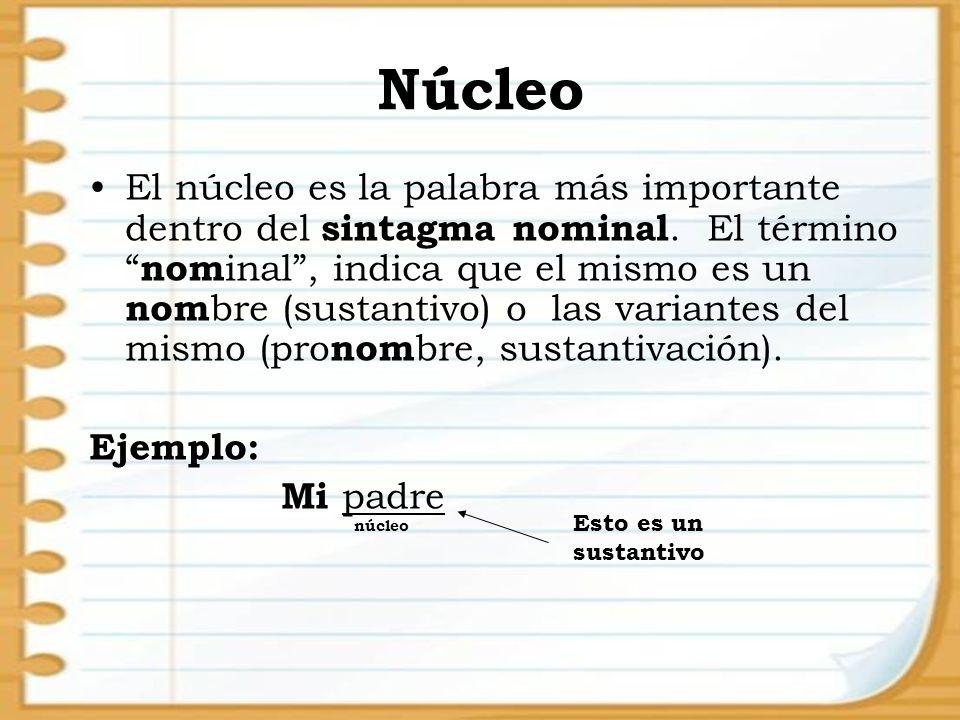 Núcleo El núcleo es la palabra más importante dentro del sintagma nominal. El término nom inal, indica que el mismo es un nom bre (sustantivo) o las v