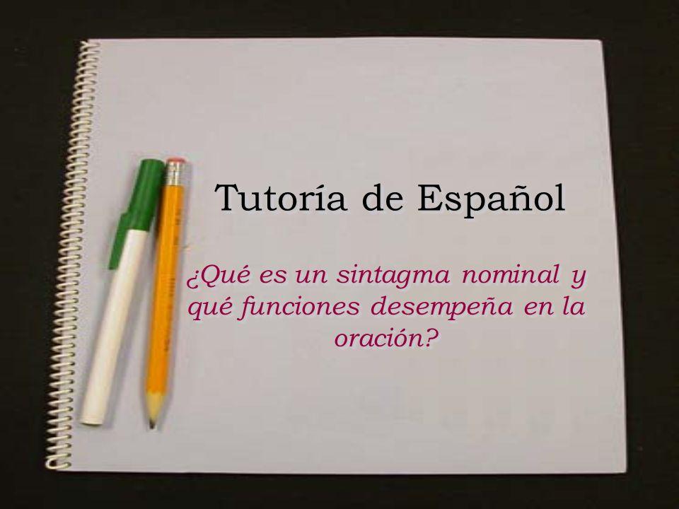 Tutoría de Español ¿Qué es un sintagma nominal y qué funciones desempeña en la oración? ¿Qué es un sintagma nominal y qué funciones desempeña en la or