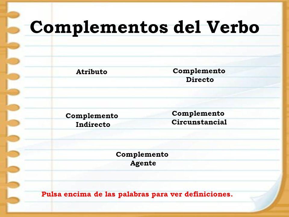 Complementos del Verbo Atributo Complemento Indirecto Complemento Directo Complemento Circunstancial Complemento Agente Pulsa encima de las palabras p