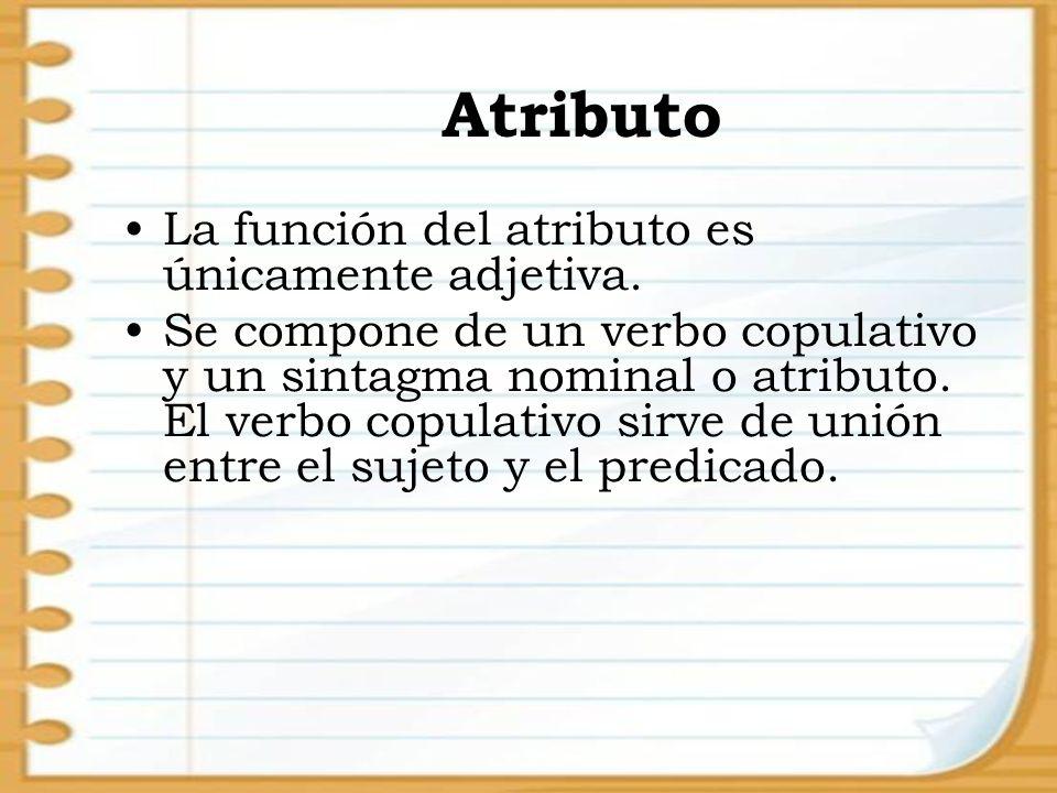 Atributo La función del atributo es únicamente adjetiva. Se compone de un verbo copulativo y un sintagma nominal o atributo. El verbo copulativo sirve