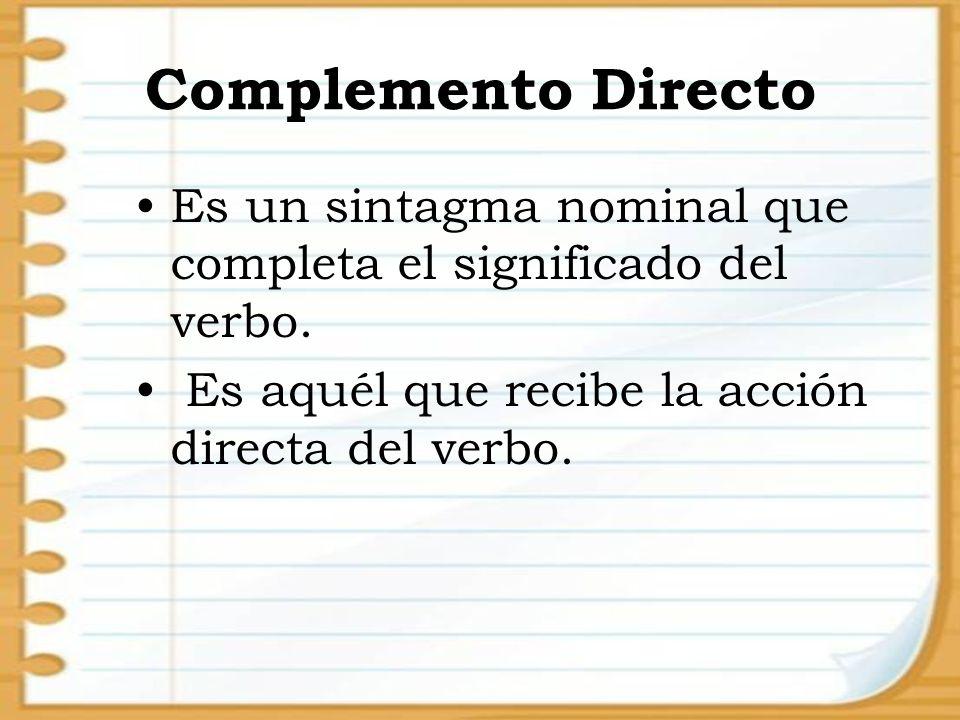Complemento Directo Es un sintagma nominal que completa el significado del verbo. Es aquél que recibe la acción directa del verbo.