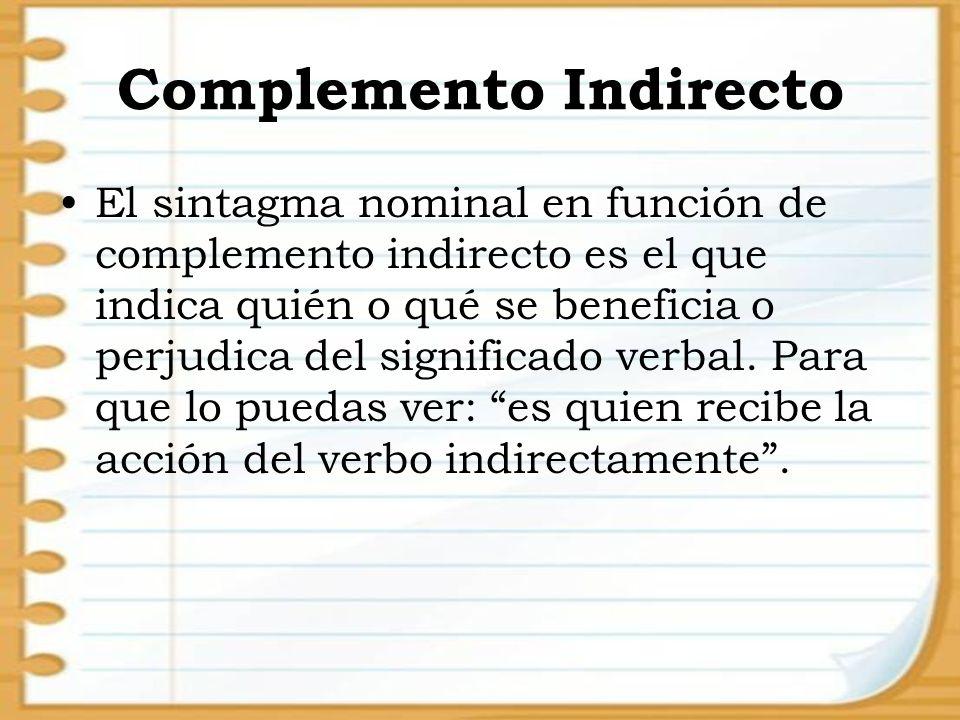 Complemento Indirecto El sintagma nominal en función de complemento indirecto es el que indica quién o qué se beneficia o perjudica del significado ve