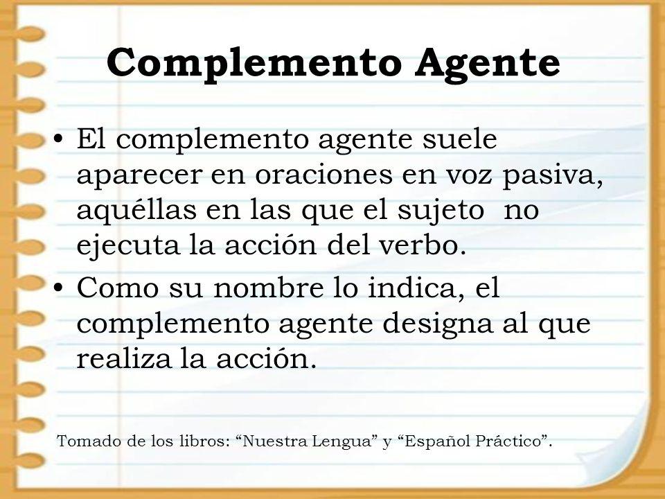 Complemento Agente El complemento agente suele aparecer en oraciones en voz pasiva, aquéllas en las que el sujeto no ejecuta la acción del verbo. Como