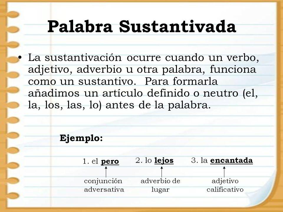 Palabra Sustantivada La sustantivación ocurre cuando un verbo, adjetivo, adverbio u otra palabra, funciona como un sustantivo. Para formarla añadimos