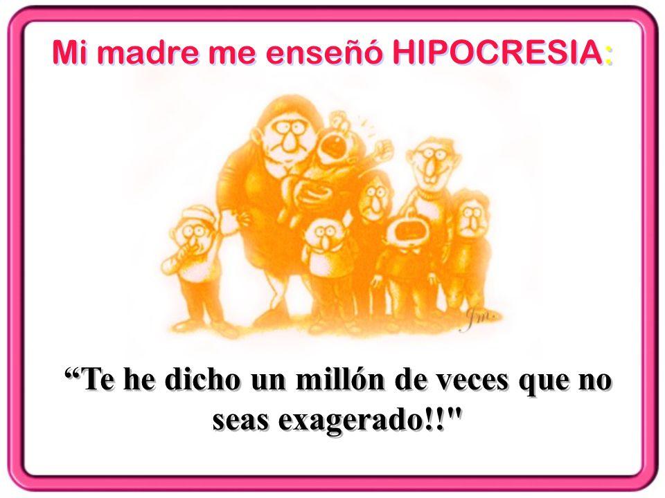 Mi madre me enseñó HIPOCRESIA: Te he dicho un millón de veces que no seas exagerado!!