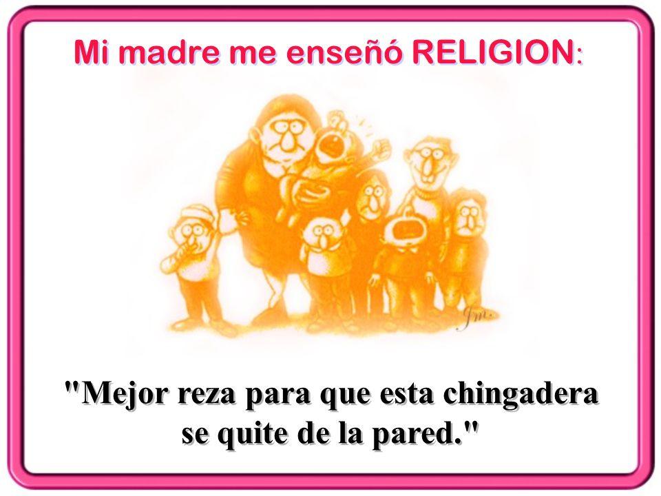 Mi madre me enseñó RELIGION :