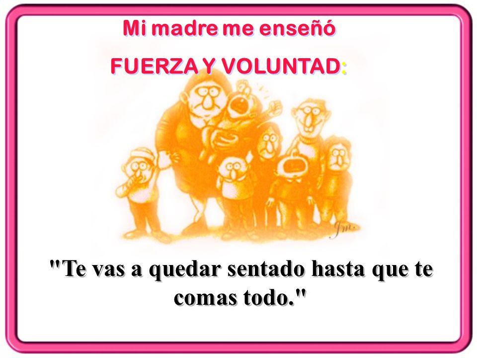 Mi madre me enseñó FUERZA Y VOLUNTAD: Mi madre me enseñó FUERZA Y VOLUNTAD: