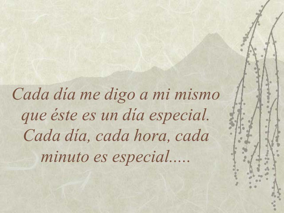 Cada día me digo a mi mismo que éste es un día especial. Cada día, cada hora, cada minuto es especial.....