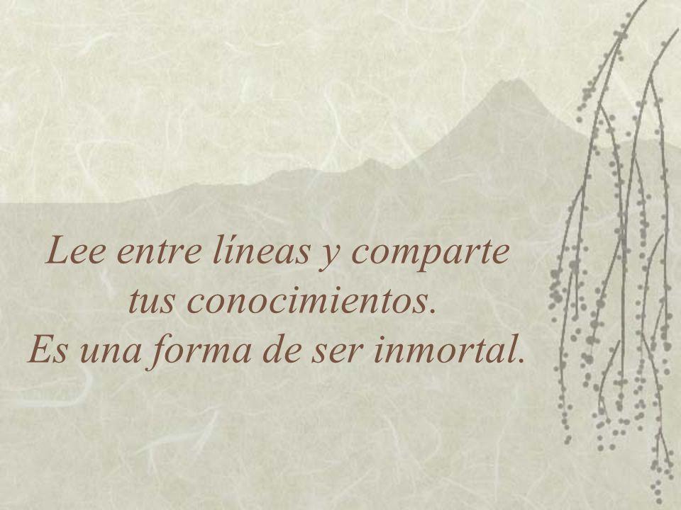 Lee entre líneas y comparte tus conocimientos. Es una forma de ser inmortal.