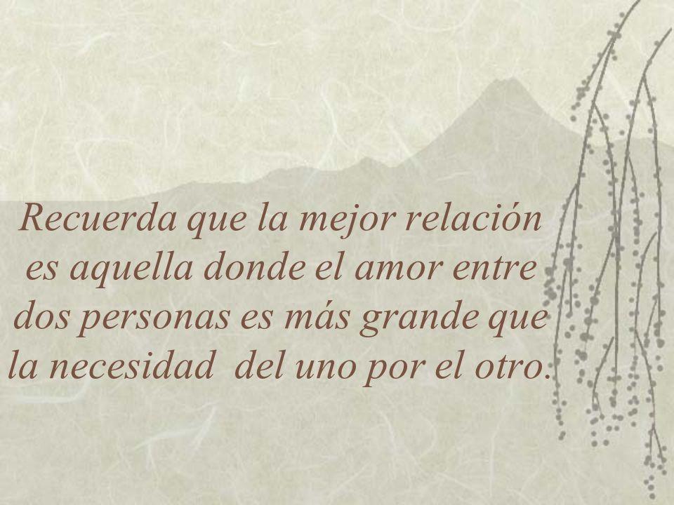 Recuerda que la mejor relación es aquella donde el amor entre dos personas es más grande que la necesidad del uno por el otro.