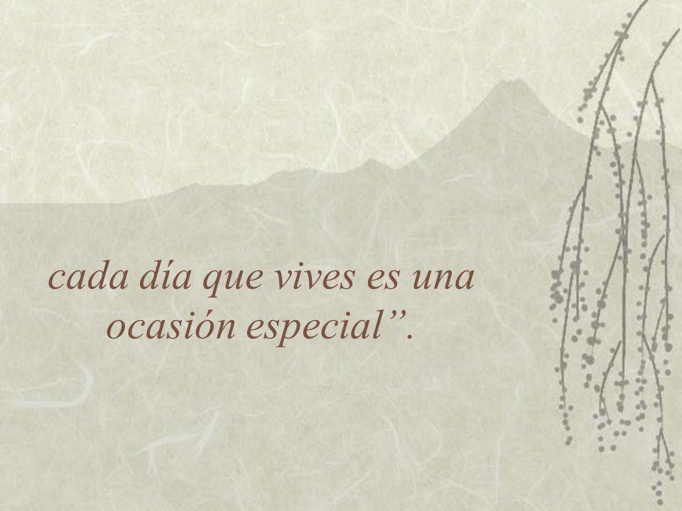 cada día que vives es una ocasión especial.