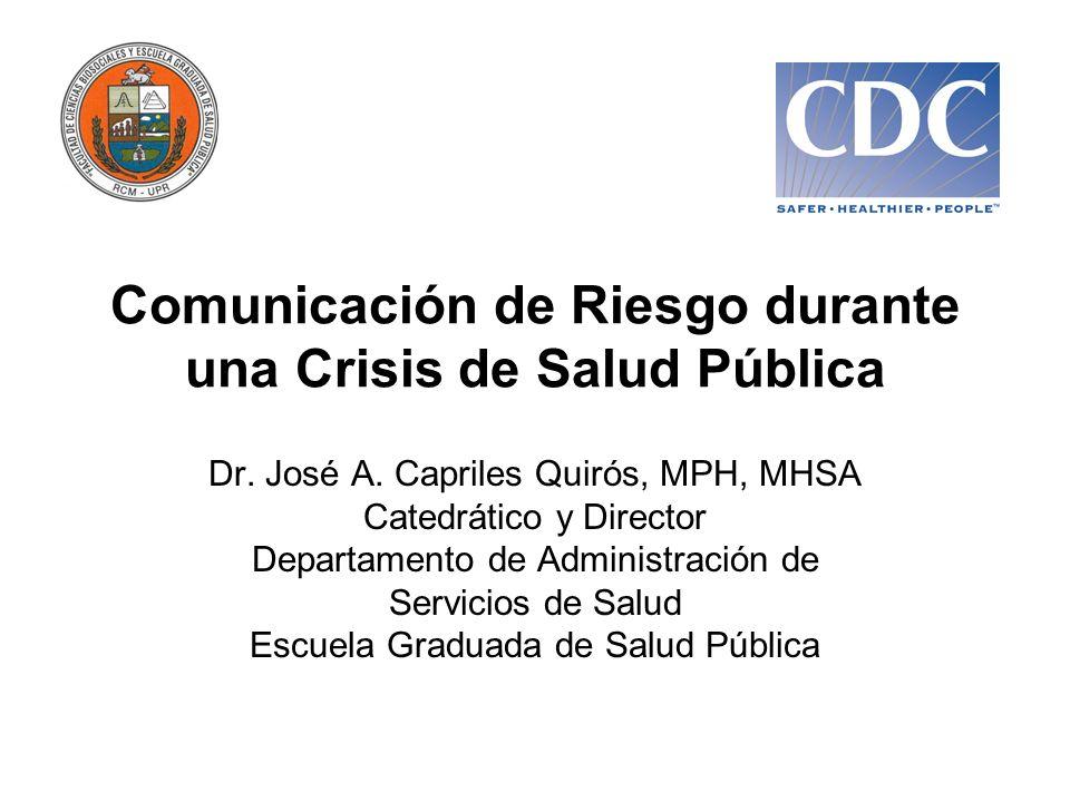 Comunicación de Riesgo durante una Crisis de Salud Pública Dr. José A. Capriles Quirós, MPH, MHSA Catedrático y Director Departamento de Administració