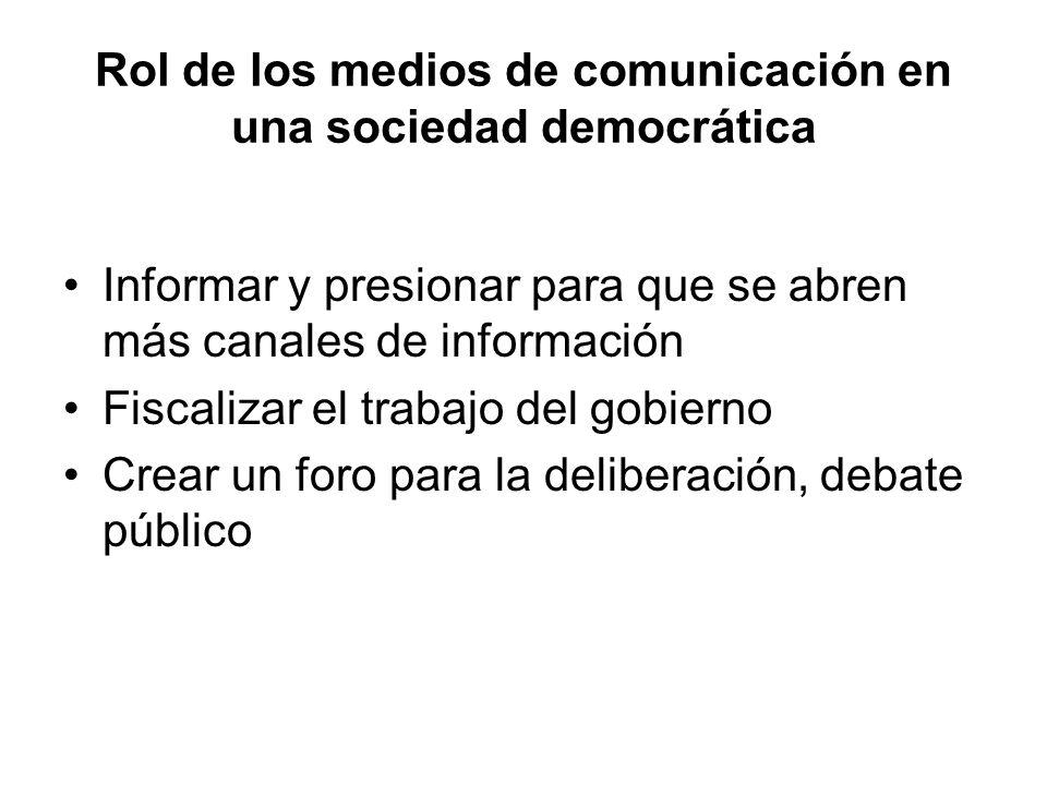 Rol de los medios de comunicación en una sociedad democrática Informar y presionar para que se abren más canales de información Fiscalizar el trabajo