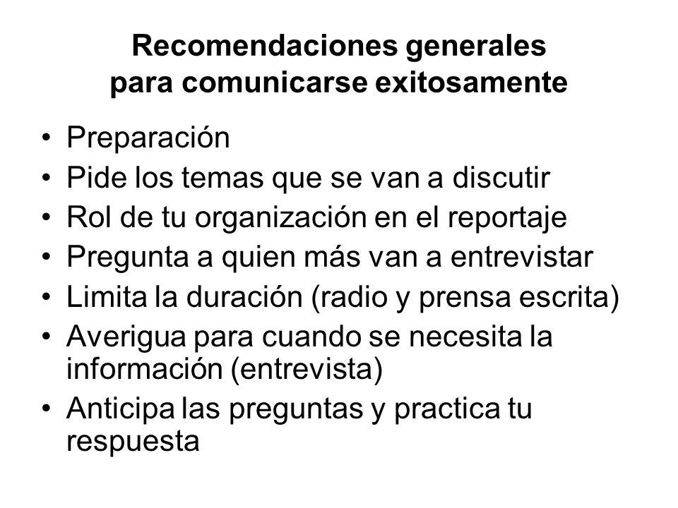 Recomendaciones generales para comunicarse exitosamente Preparación Pide los temas que se van a discutir Rol de tu organización en el reportaje Pregun