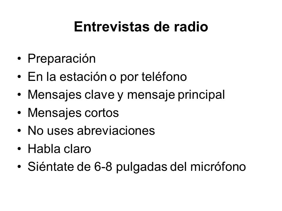 Entrevistas de radio Preparación En la estación o por teléfono Mensajes clave y mensaje principal Mensajes cortos No uses abreviaciones Habla claro Si