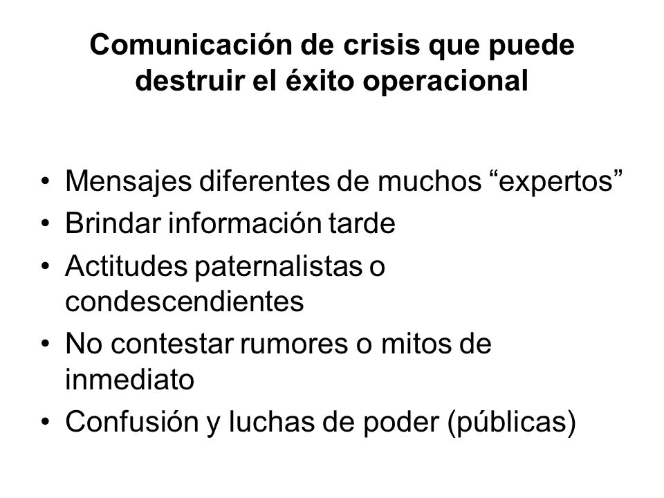 Comunicación de crisis que puede destruir el éxito operacional Mensajes diferentes de muchos expertos Brindar información tarde Actitudes paternalista