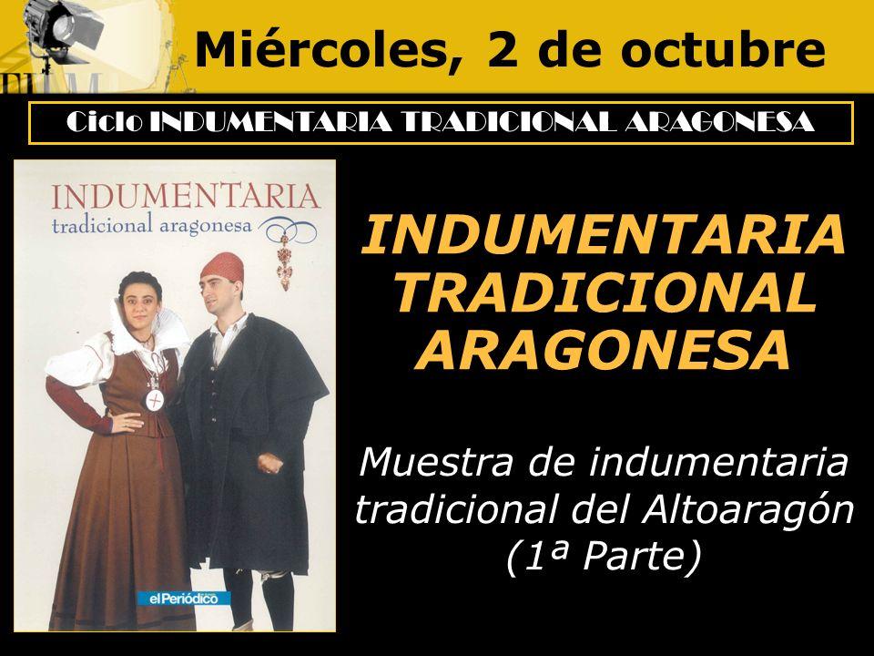 Miércoles, 2 de octubre Ciclo INDUMENTARIA TRADICIONAL ARAGONESA INDUMENTARIA TRADICIONAL ARAGONESA Muestra de indumentaria tradicional del Altoaragón