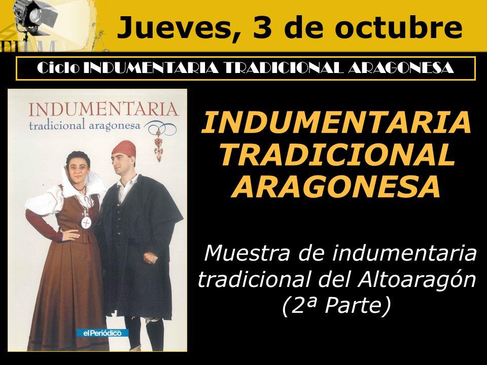 Jueves, 3 de octubre Ciclo INDUMENTARIA TRADICIONAL ARAGONESA INDUMENTARIA TRADICIONAL ARAGONESA Muestra de indumentaria tradicional del Altoaragón (2