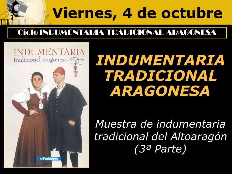 Viernes, 4 de octubre Ciclo INDUMENTARIA TRADICIONAL ARAGONESA INDUMENTARIA TRADICIONAL ARAGONESA Muestra de indumentaria tradicional del Altoaragón (