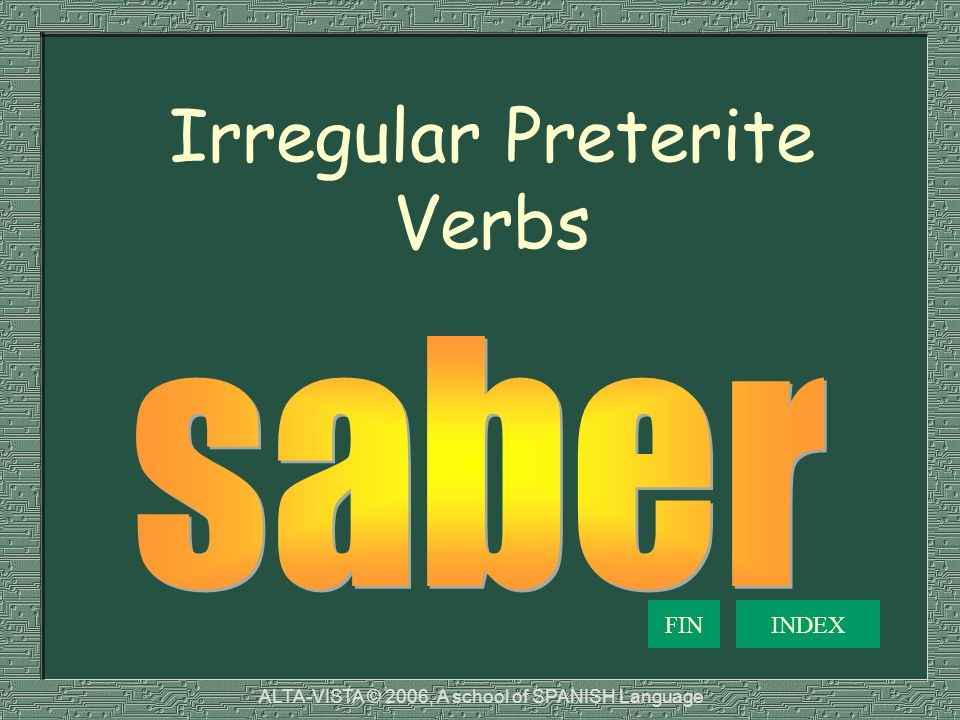 Irregular Preterite Verbs INDEXFIN ALTA-VISTA © 2006, A school of SPANISH Language