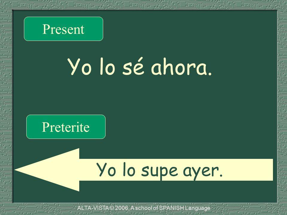Yo lo sé ahora. Present Preterite Yo lo supe ayer. ALTA-VISTA © 2006, A school of SPANISH Language