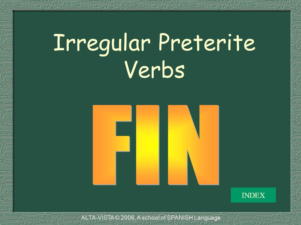 Irregular Preterite Verbs INDEX ALTA-VISTA © 2006, A school of SPANISH Language