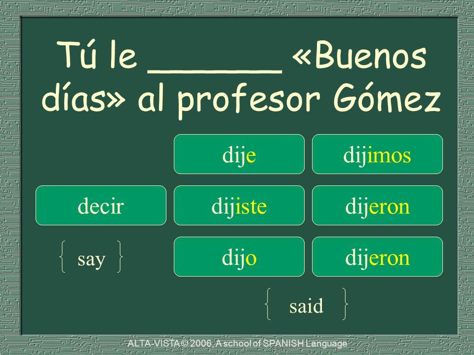 Tú le ______ «Buenos días» al profesor Gómez dijedijimos decirdijistedijeron dijodijeron say said ALTA-VISTA © 2006, A school of SPANISH Language