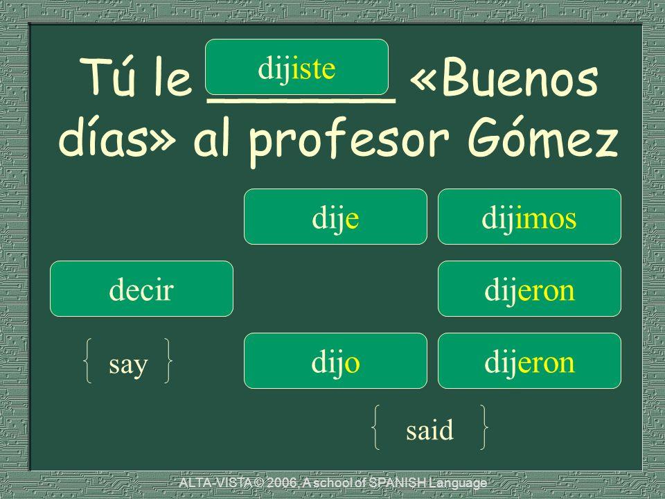 Tú le ______ «Buenos días» al profesor Gómez dijedijimos decir dijiste dijeron dijodijeron say said ALTA-VISTA © 2006, A school of SPANISH Language