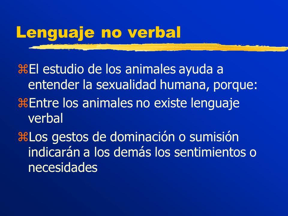 Lenguaje no verbal zEl estudio de los animales ayuda a entender la sexualidad humana, porque: zEntre los animales no existe lenguaje verbal zLos gestos de dominación o sumisión indicarán a los demás los sentimientos o necesidades