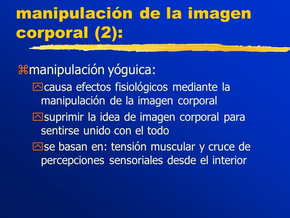 manipulación de la imagen corporal (2): zmanipulación yóguica: ycausa efectos fisiológicos mediante la manipulación de la imagen corporal ysuprimir la idea de imagen corporal para sentirse unido con el todo yse basan en: tensión muscular y cruce de percepciones sensoriales desde el interior