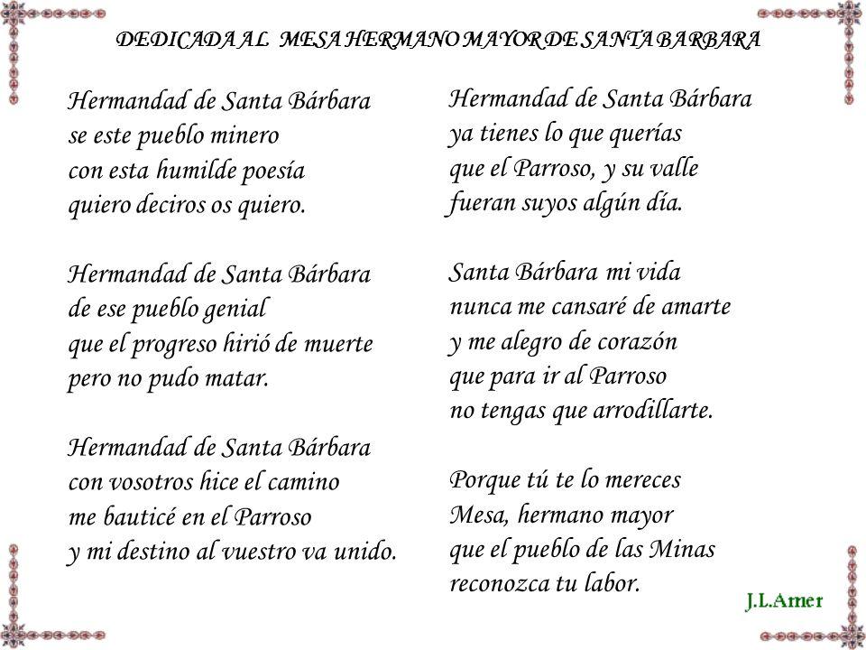 DEDICADA AL MESA HERMANO MAYOR DE SANTA BARBARA Hermandad de Santa Bárbara se este pueblo minero con esta humilde poesía quiero deciros os quiero. Her