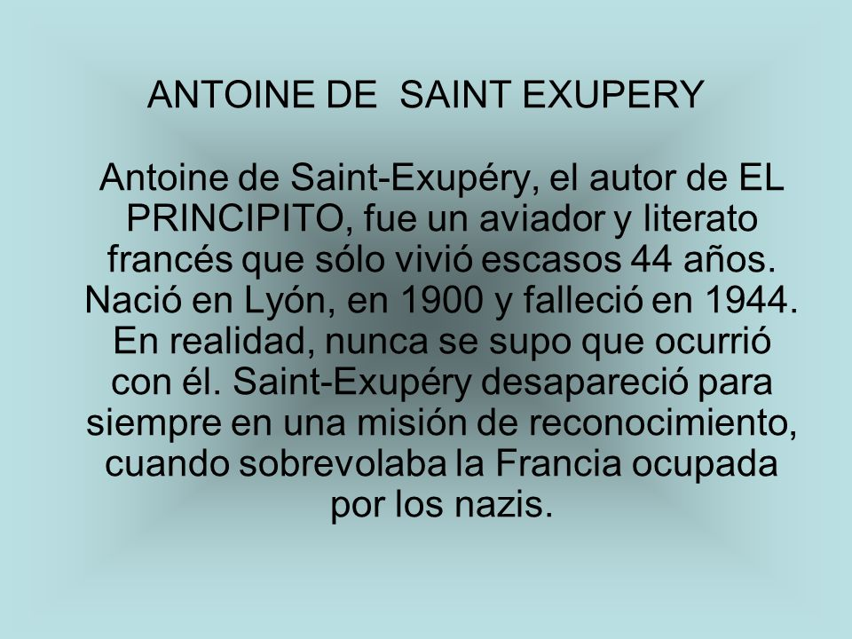 ANTOINE DE SAINT EXUPERY Antoine de Saint-Exupéry, el autor de EL PRINCIPITO, fue un aviador y literato francés que sólo vivió escasos 44 años. Nació