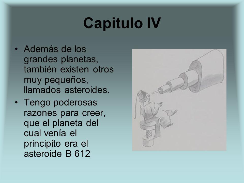 Capitulo IV Además de los grandes planetas, también existen otros muy pequeños, llamados asteroides. Tengo poderosas razones para creer, que el planet