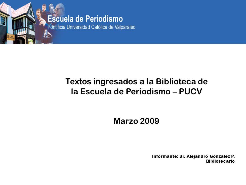 Textos ingresados a la Biblioteca de la Escuela de Periodismo – PUCV Marzo 2009 Informante: Sr.