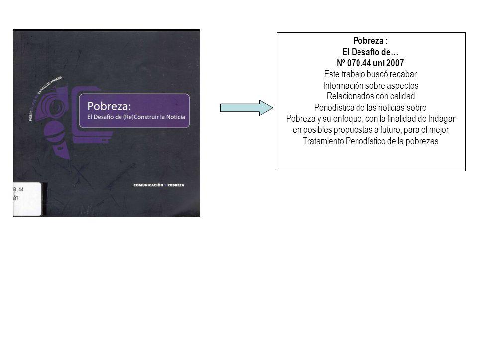 Pobreza : El Desafío de… Nº 070.44 uni 2007 Este trabajo buscó recabar Información sobre aspectos Relacionados con calidad Periodística de las noticias sobre Pobreza y su enfoque, con la finalidad de Indagar en posibles propuestas a futuro, para el mejor Tratamiento Periodístico de la pobrezas