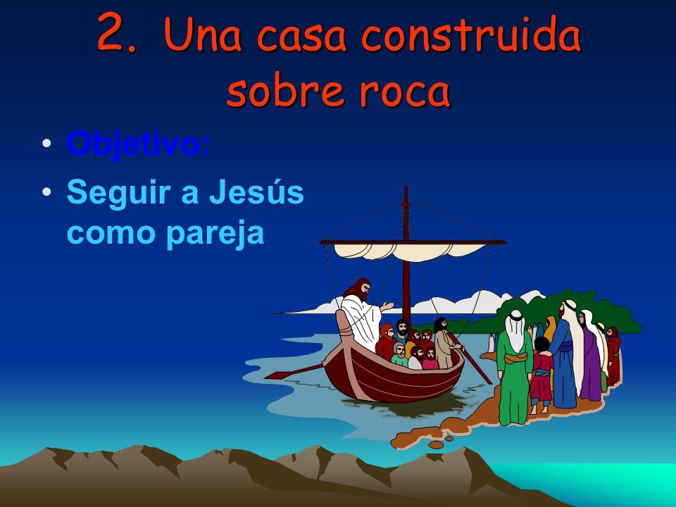 2. Una casa construida sobre roca Objetivo: Seguir a Jesús como pareja