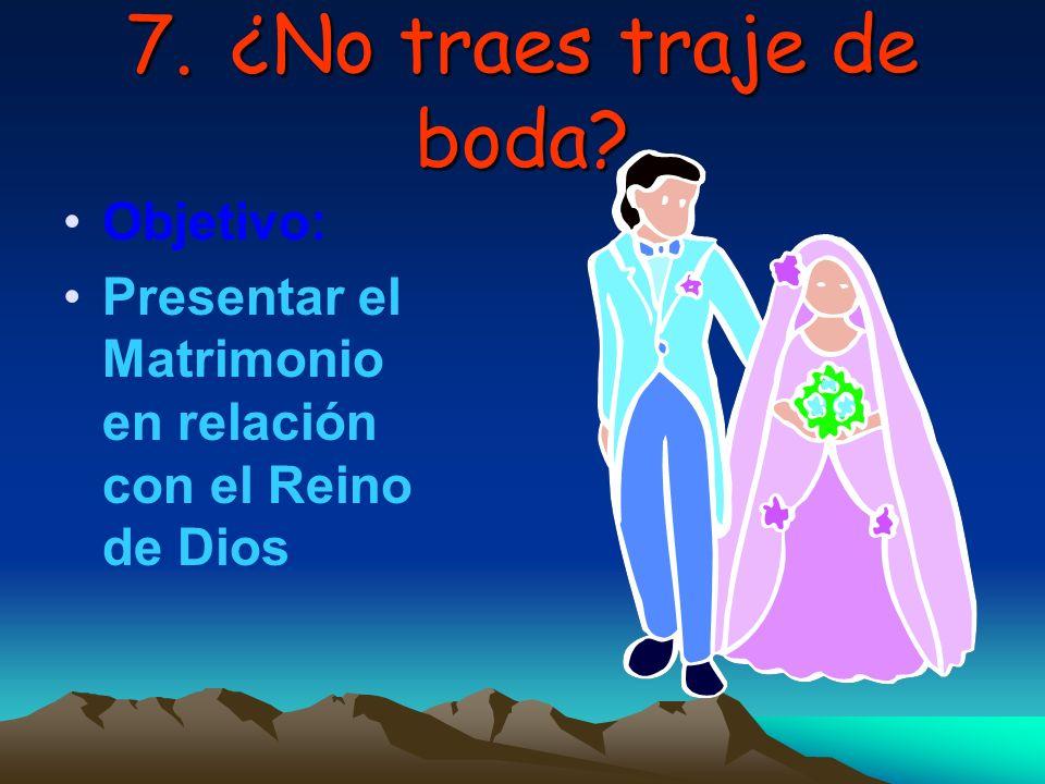 7.¿No traes traje de boda? Objetivo: Presentar el Matrimonio en relación con el Reino de Dios