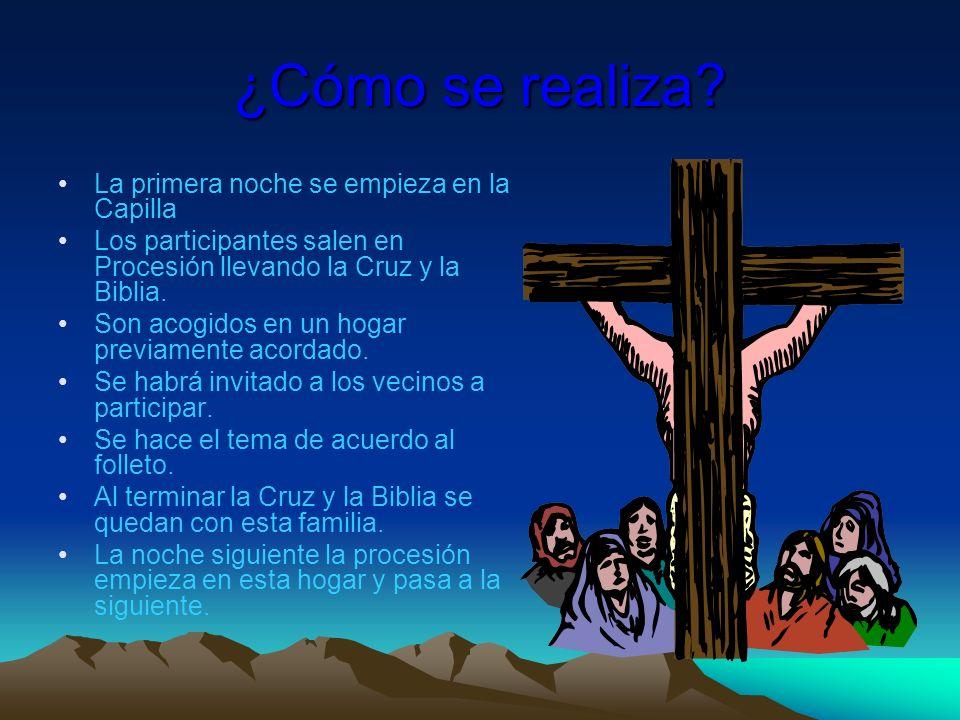 ¿Cómo se realiza? La primera noche se empieza en la Capilla Los participantes salen en Procesión llevando la Cruz y la Biblia. Son acogidos en un hoga