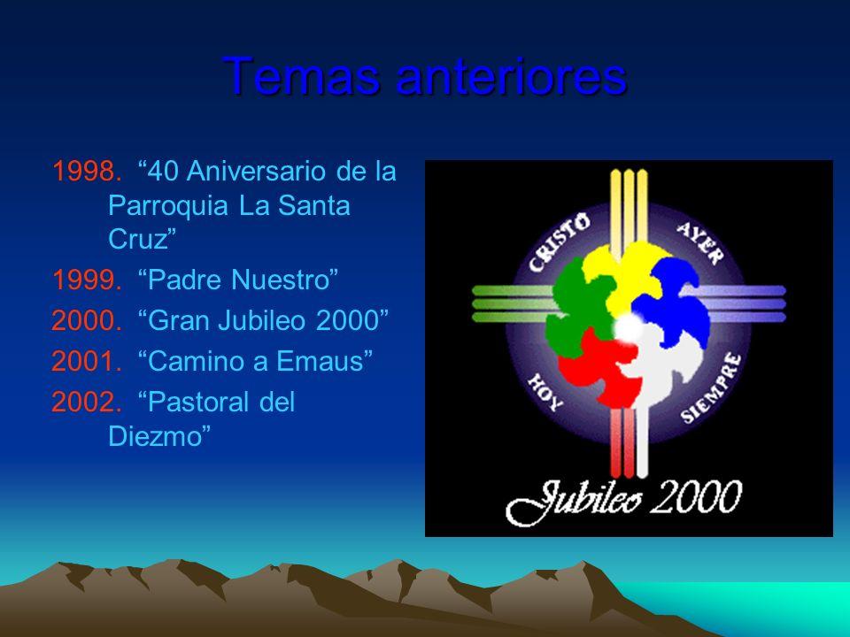 Temas anteriores 1998. 40 Aniversario de la Parroquia La Santa Cruz 1999. Padre Nuestro 2000. Gran Jubileo 2000 2001. Camino a Emaus 2002. Pastoral de
