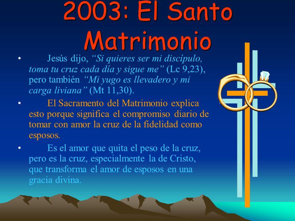 2003: El Santo Matrimonio Jesús dijo, Si quieres ser mi discípulo, toma tu cruz cada día y sigue me (Lc 9,23), pero también Mi yugo es llevadero y mi