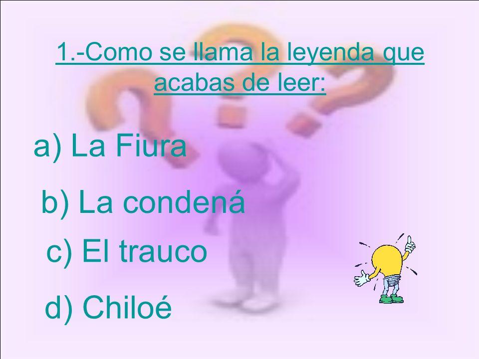 1.-Como se llama la leyenda que acabas de leer: a) La Fiura b) La condená c) El trauco d) Chiloé