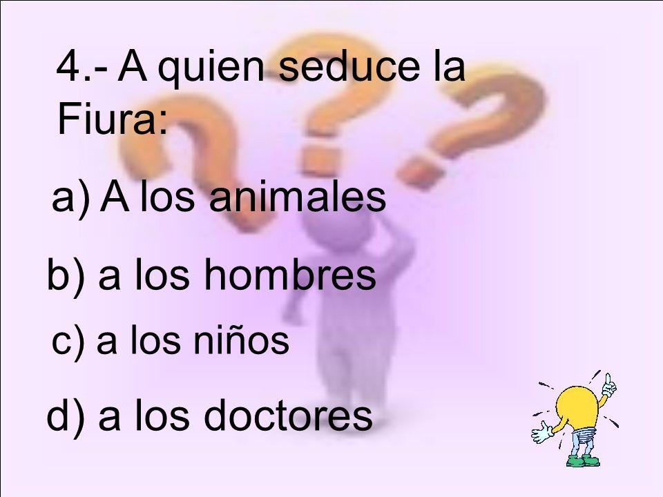 c) a los niños 4.- A quien seduce la Fiura: a) A los animales b) a los hombres d) a los doctores