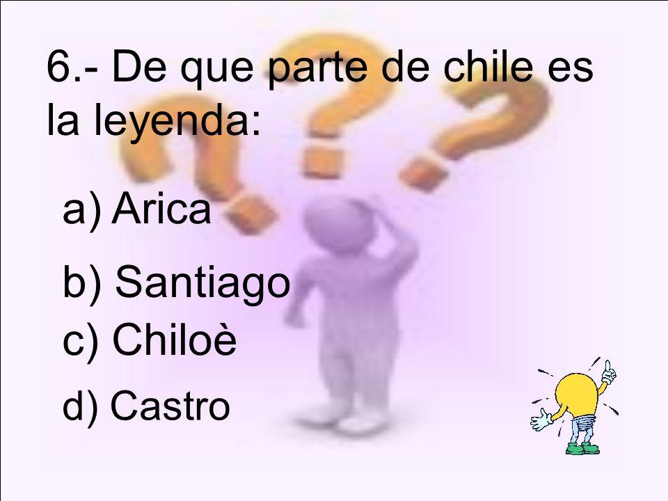 d) Castro 6.- De que parte de chile es la leyenda: a) Arica b) Santiago c) Chiloè