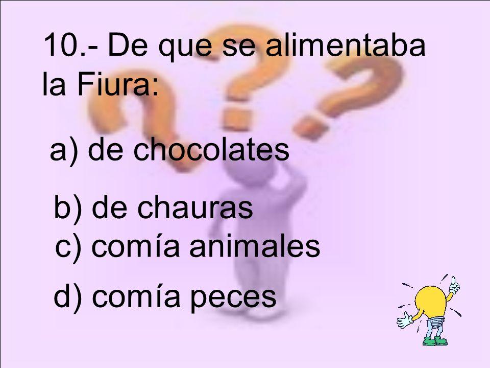 c) comía animales 10.- De que se alimentaba la Fiura: a) de chocolates b) de chauras d) comía peces