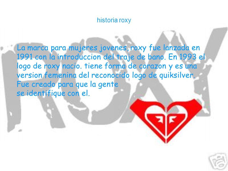 historia roxy La marca para mujeres jovenes, roxy fue lanzada en 1991 con la introduccion del traje de bano. En 1993 el logo de roxy nacio. tiene form
