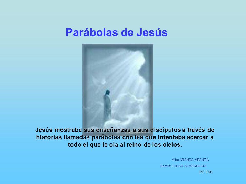 Parábolas de Jesús Jesús mostraba sus enseñanzas a sus discípulos a través de historias llamadas parábolas con las que intentaba acercar a todo el que